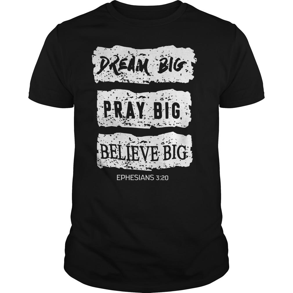 Dream big pray big believe big ephesians 3 20 shirt