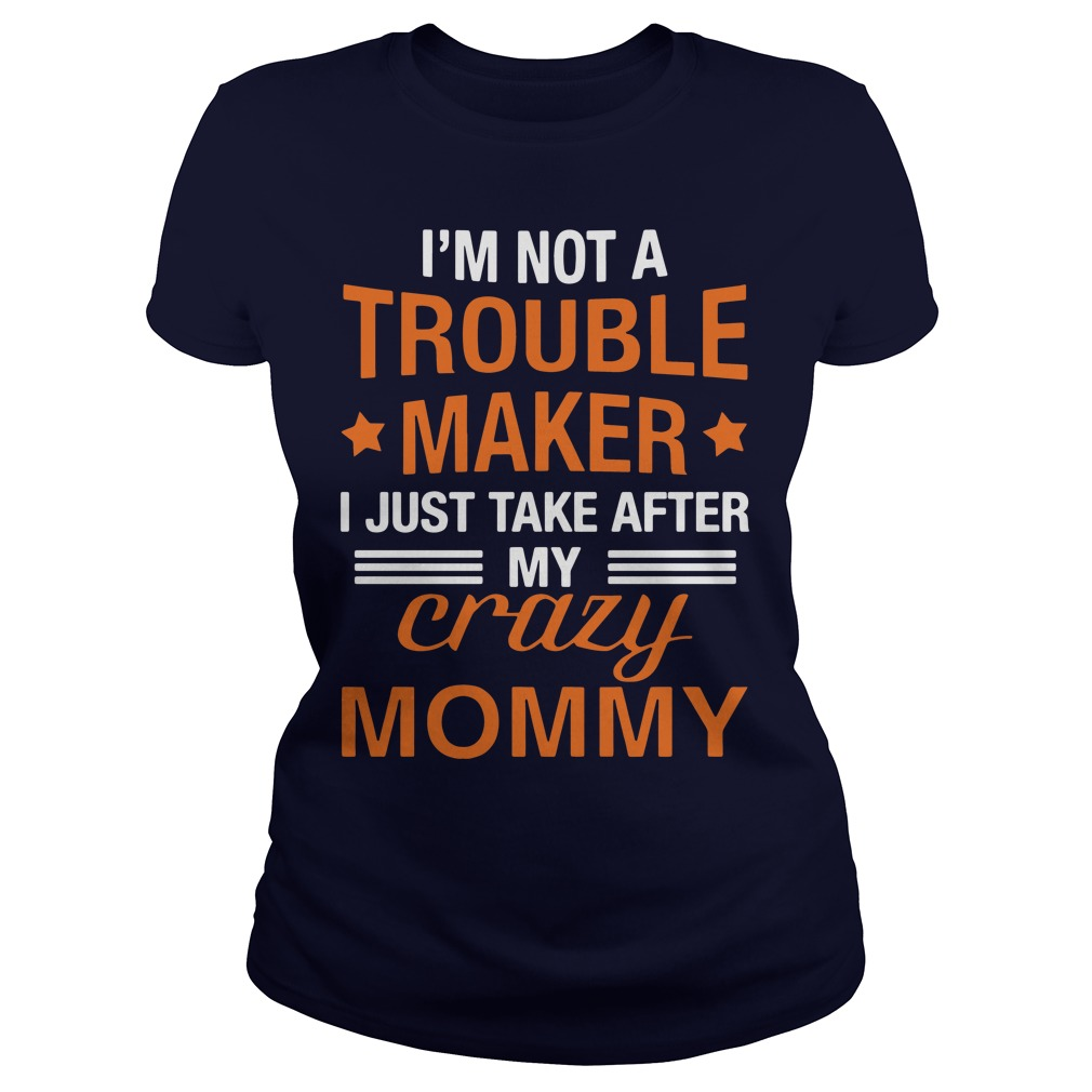 I'm not a trouble maker I just take after my crazy mommy ladies shirt