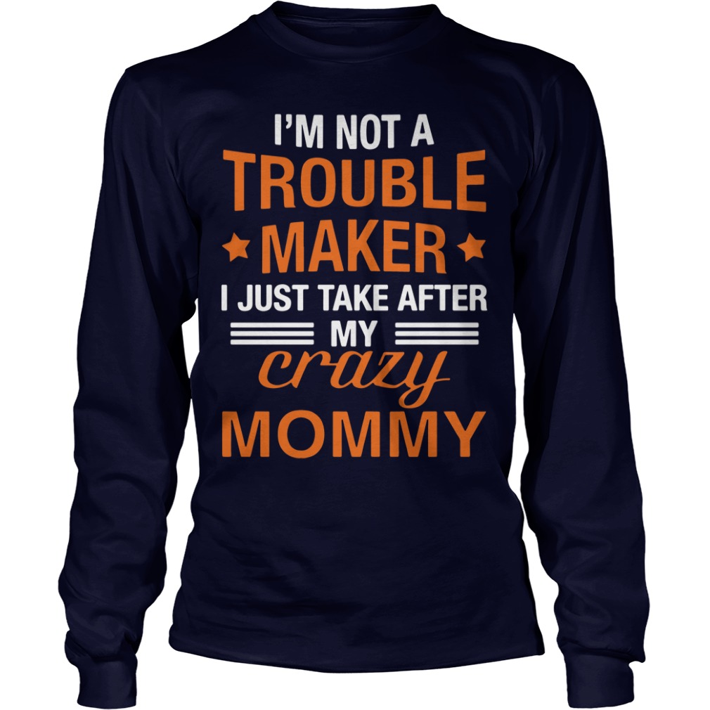 I'm not a trouble maker I just take after my crazy mommy longsleeve shirt