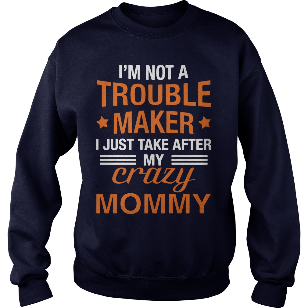 I'm not a trouble maker I just take after my crazy mommy sweat shirt