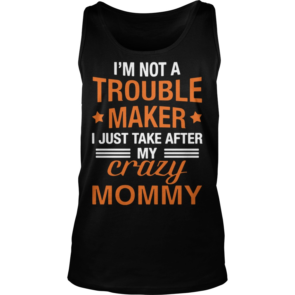 I'm not a trouble maker I just take after my crazy mommy tank top