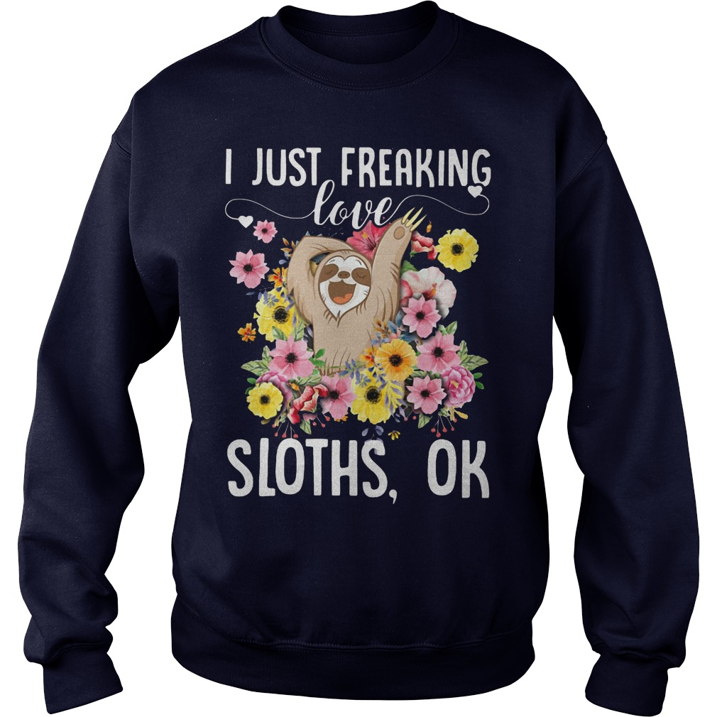 Official I just freaking love sloths ok Sweat shirt