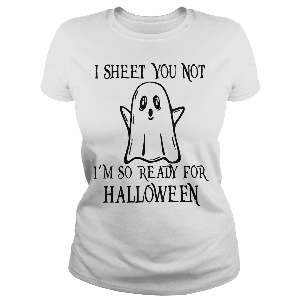 I sheet you not I'm so ready for halloween Ladies shirt