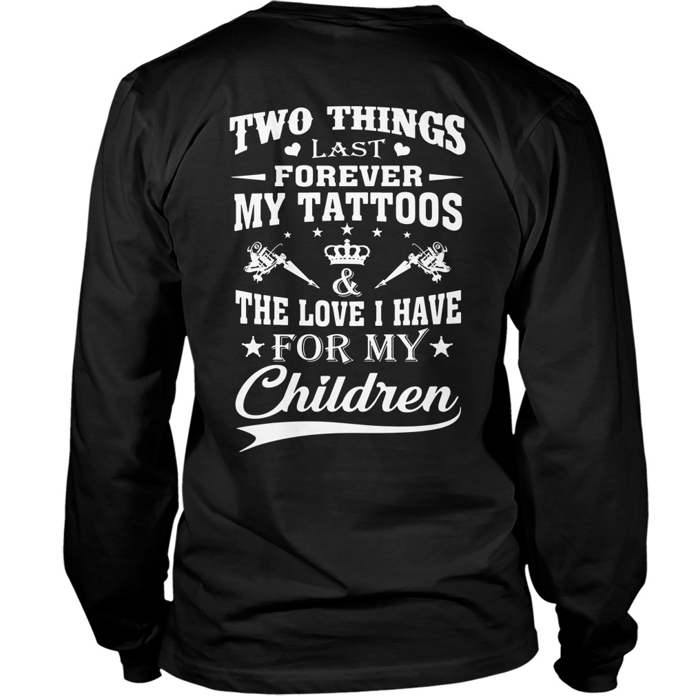 Two things last forever my tattoos the love I have for my children Longsleeve shirt