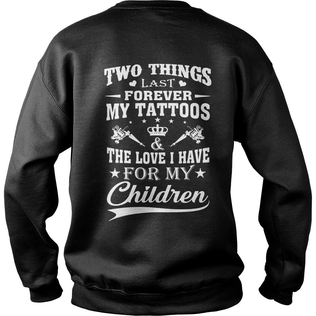 Two things last forever my tattoos the love I have for my children Sweat shirt
