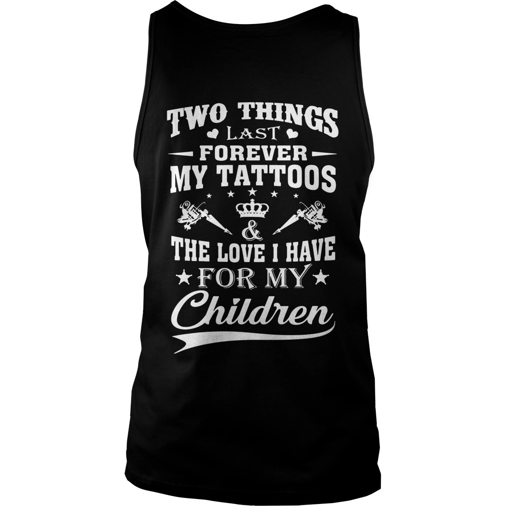 Two things last forever my tattoos the love I have for my children Tank top