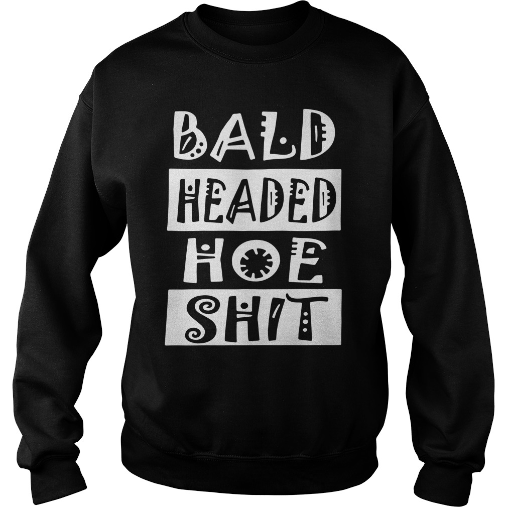 Bald Headed Hoe Shit Sweatshirt