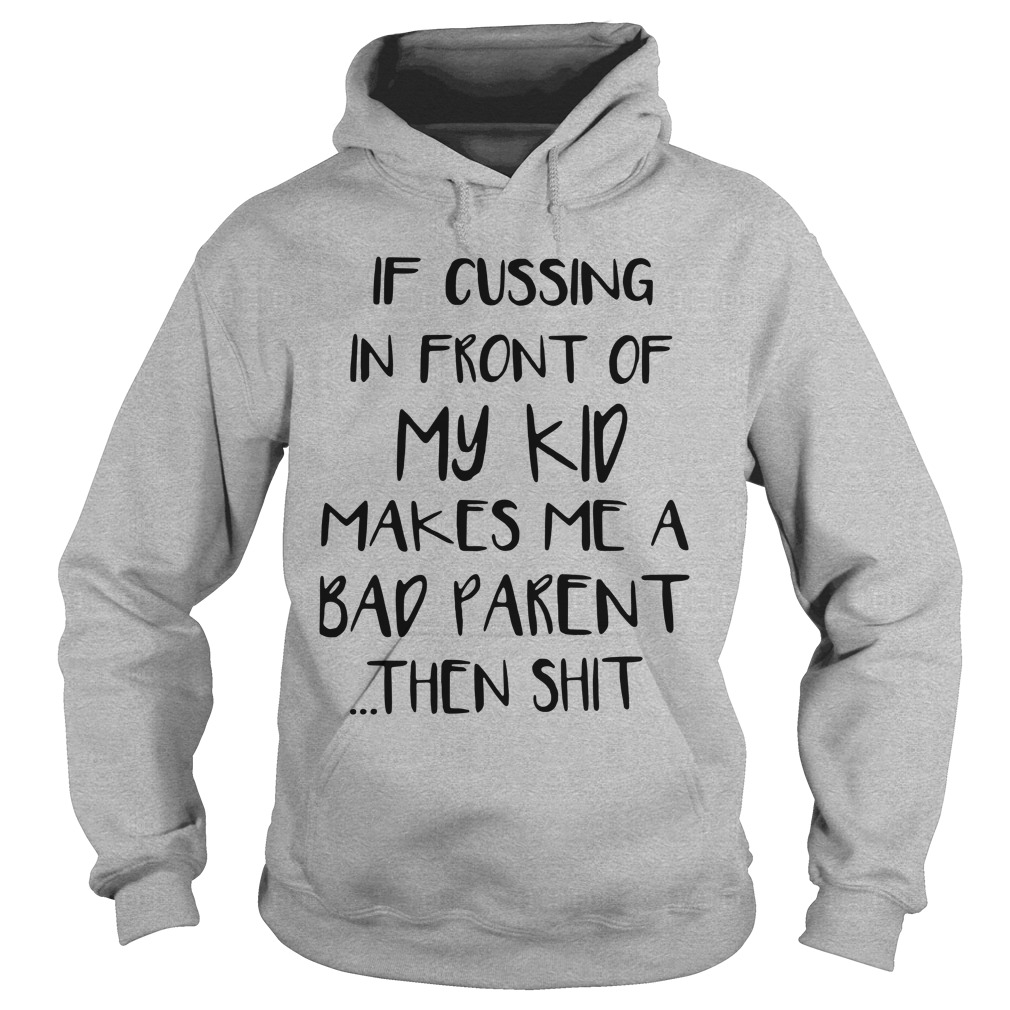 If Cussing In Front Of My Kid Makes Me A Bad Parent Then Shit Hoodie