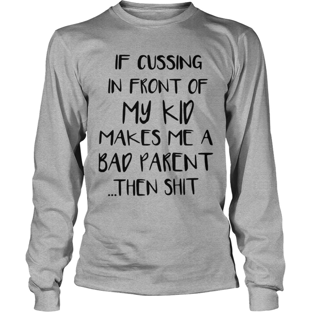 If Cussing In Front Of My Kid Makes Me A Bad Parent Then Shit Longsleeve Shirt