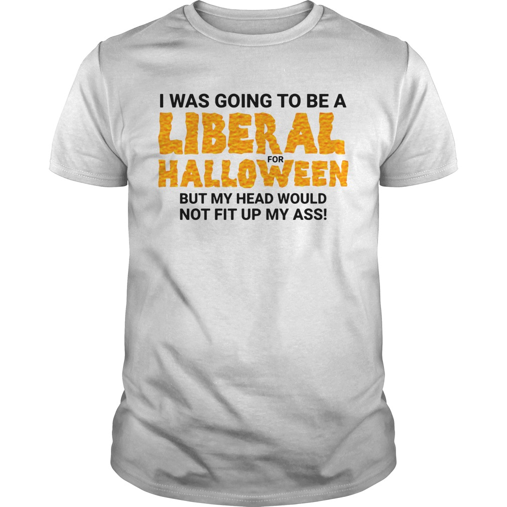 I Was Going To Be A Liberal For Halloween By My Head Would Not Fit Up My Ass Guys Shirt