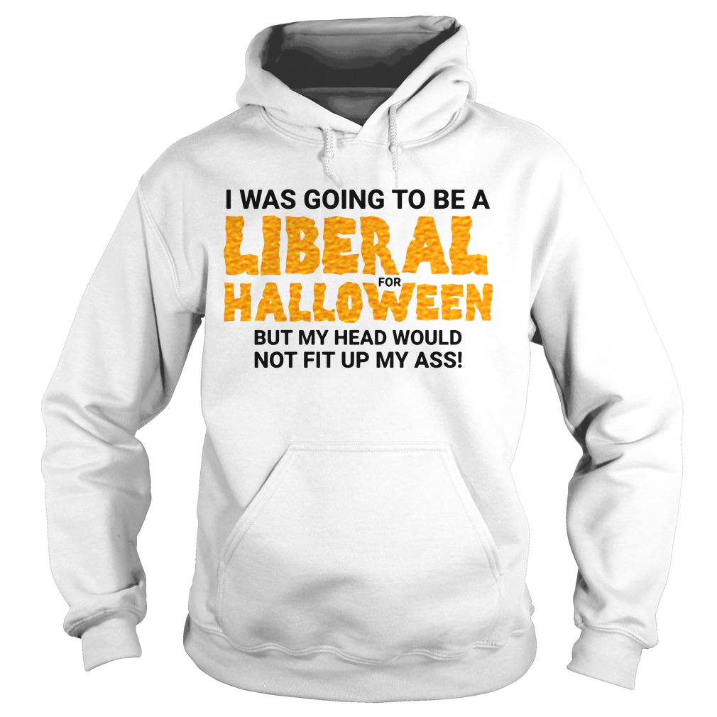 I Was Going To Be A Liberal For Halloween By My Head Would Not Fit Up My Ass Hoodie