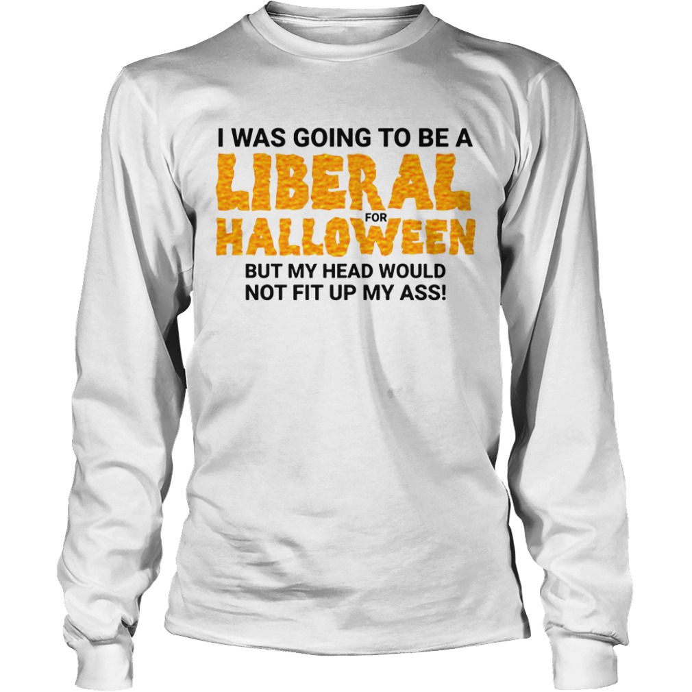 I Was Going To Be A Liberal For Halloween By My Head Would Not Fit Up My Ass Longsleeve Shirt
