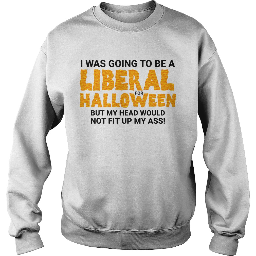 I Was Going To Be A Liberal For Halloween By My Head Would Not Fit Up My Ass Sweater