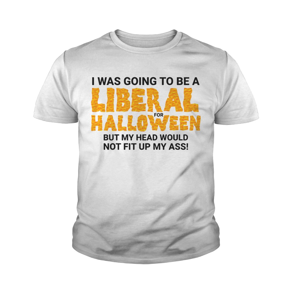 I Was Going To Be A Liberal For Halloween By My Head Would Not Fit Up My Ass Youth Shirt