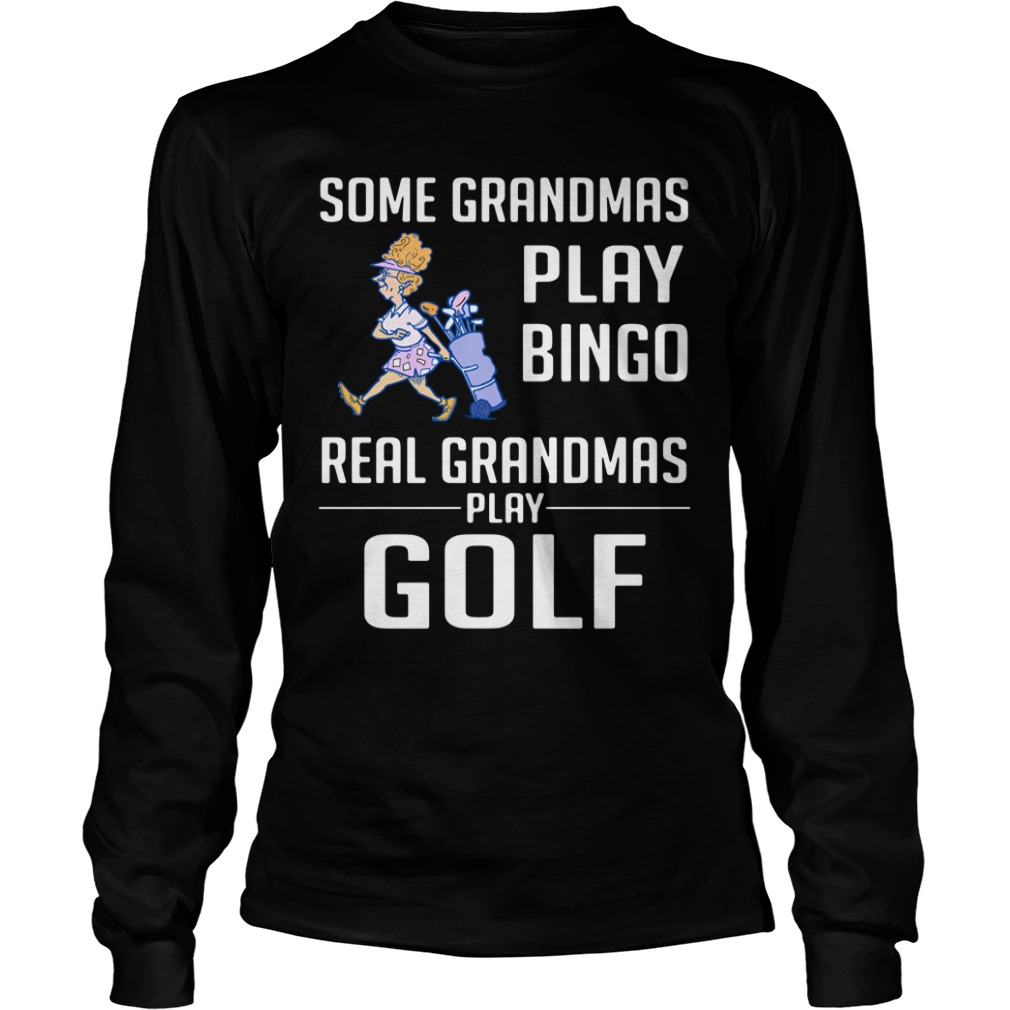Some Grandmas Play Bingo Real Grandmas Play Golf Longsleeve Shirt