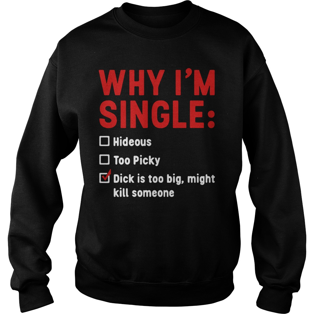 Why I'm Single Hideous Too Picky Dick Is Too Big, Might Kill Someone Sweater