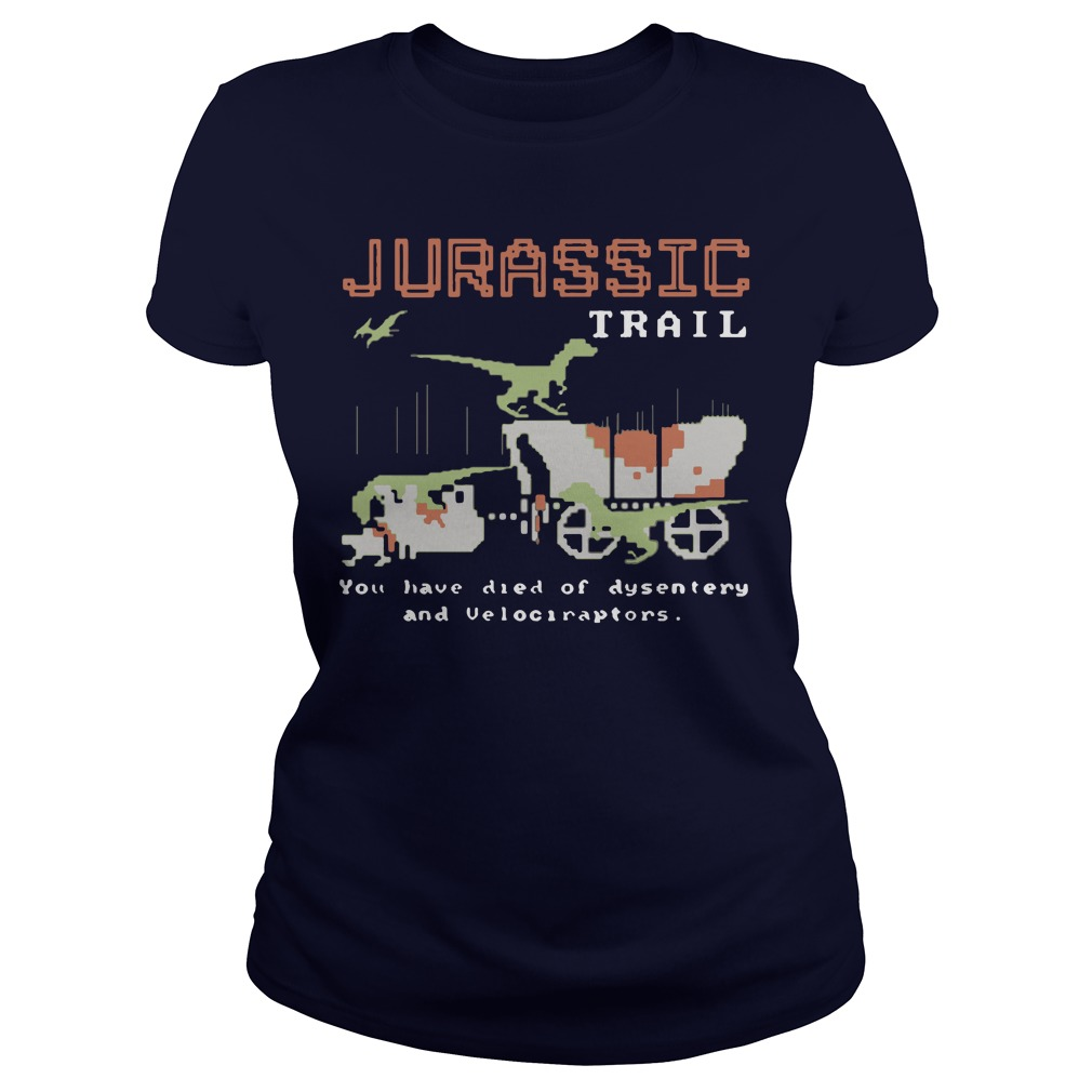 Jurassic trail you have died of dysentery and velociraptors ladies shirt