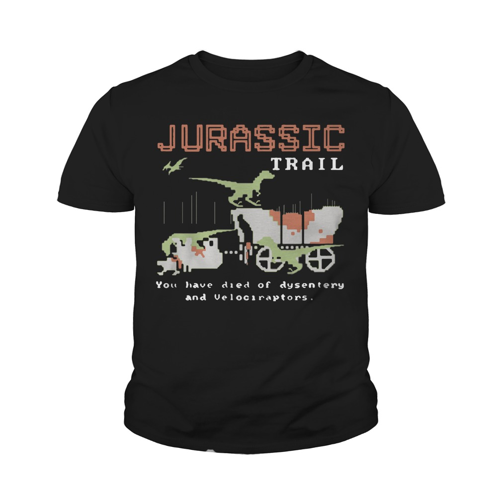 Jurassic trail you have died of dysentery and velociraptors youth shirt