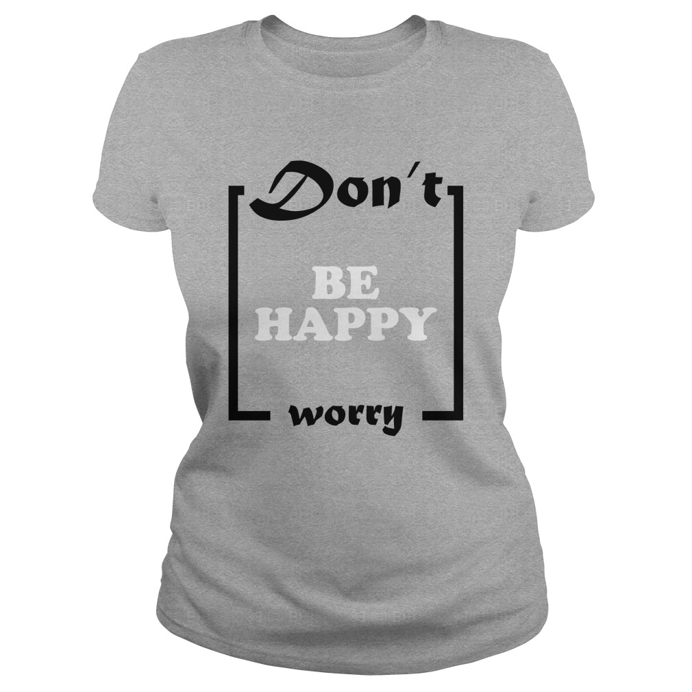 Official Don't Be Happy Worry Ladies Shirt