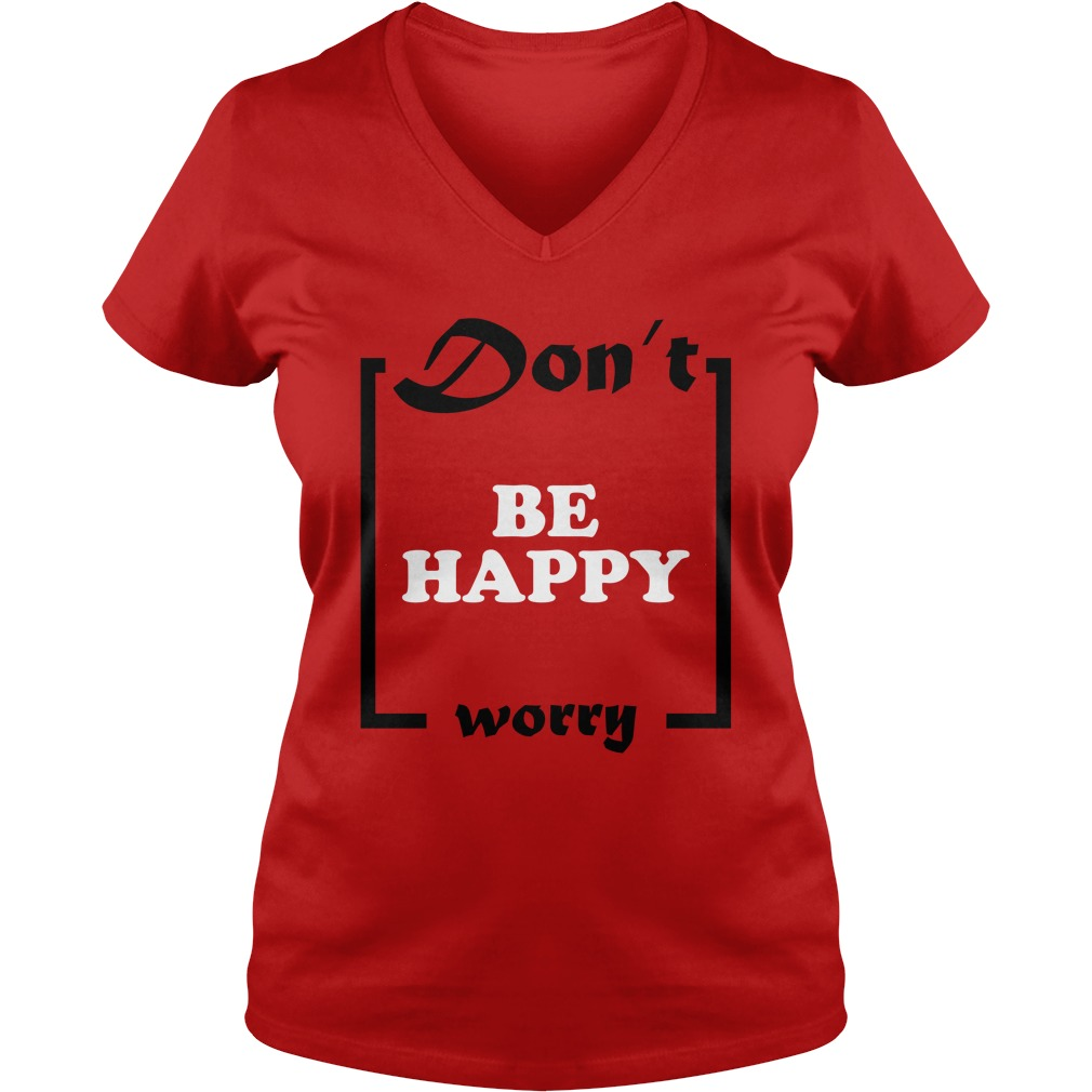 Official Don't Be Happy Worry Ladies v neck