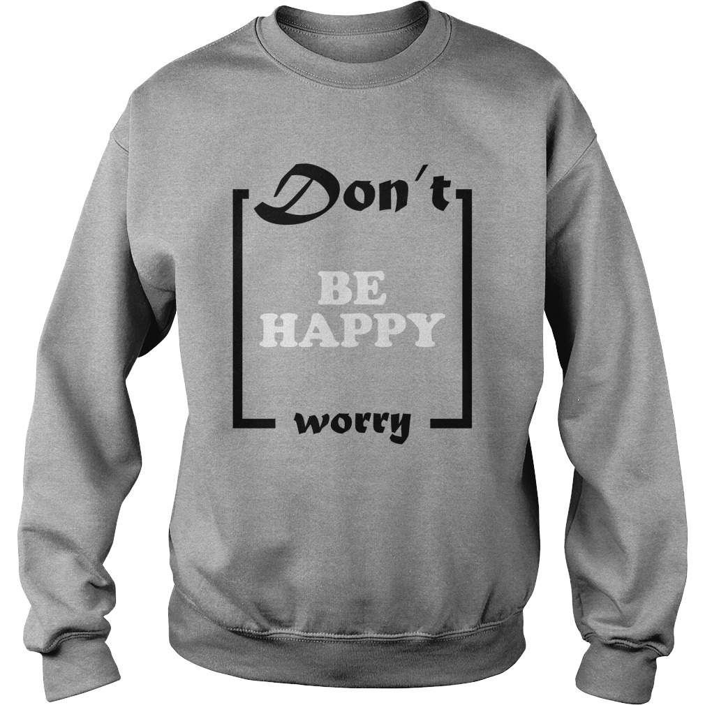 Official Don't Be Happy Worry Sweatshirt