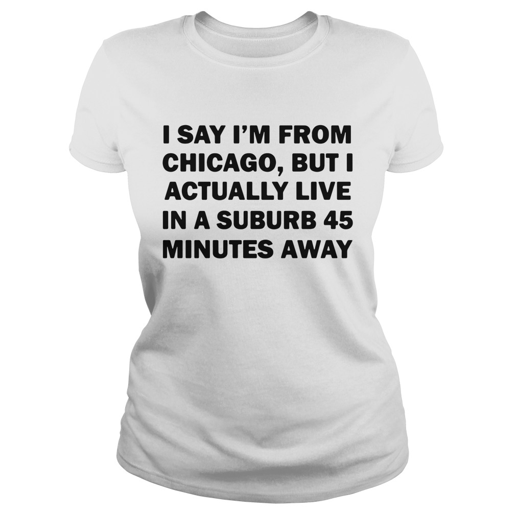 I Say I'm From Chicago But I Actually Live In A Suburb 45 Minutes Away Ladies Shirt