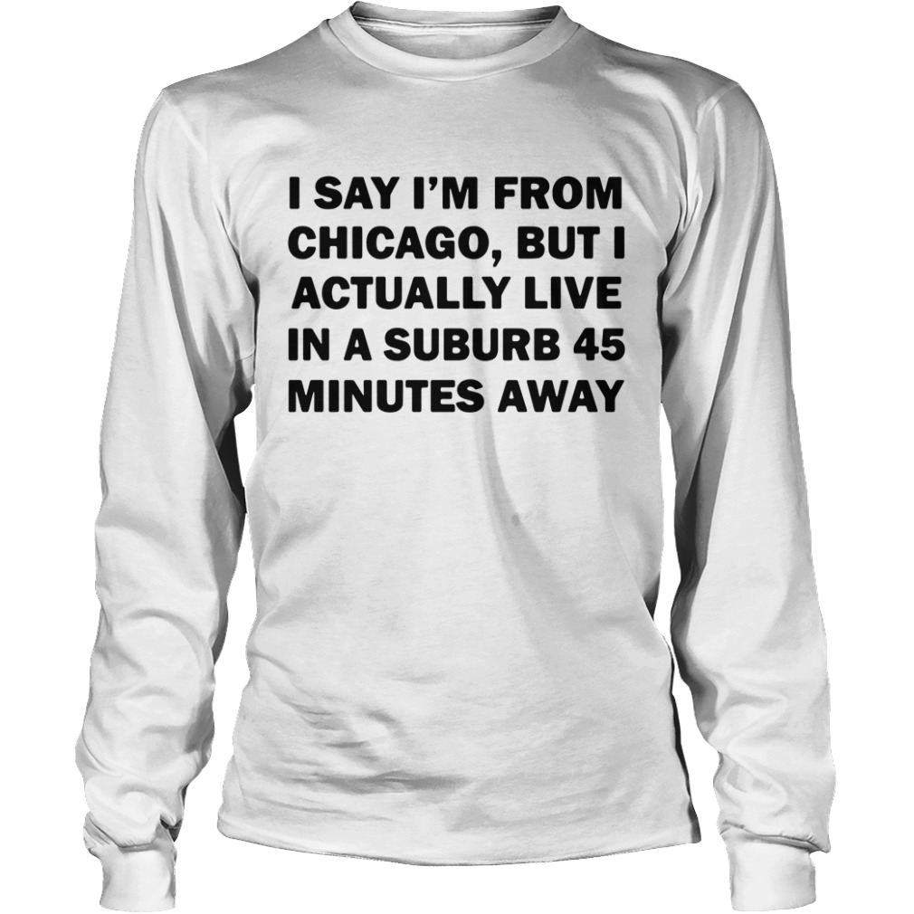 I Say I'm From Chicago But I Actually Live In A Suburb 45 Minutes Away Longsleeve Shirt