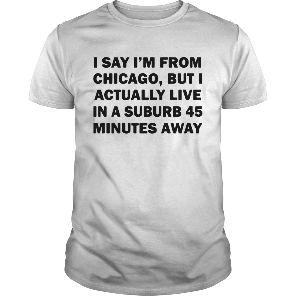 I Say I'm From Chicago But I Actually Live In A Suburb 45 Minutes Away Guys Shirt