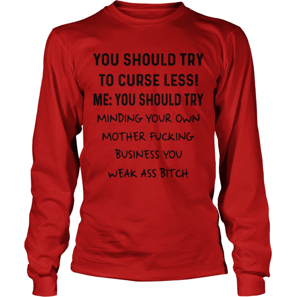 You Should Try To Curse Less Me You Should Try Minding Your Own Longsleeve Shirt