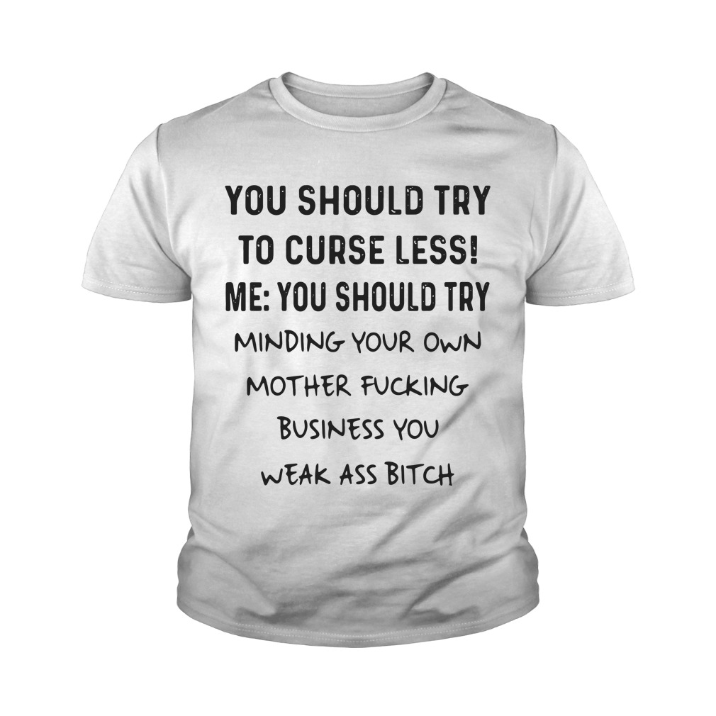 You Should Try To Curse Less Me You Should Try Minding Your Own Youth Shirt