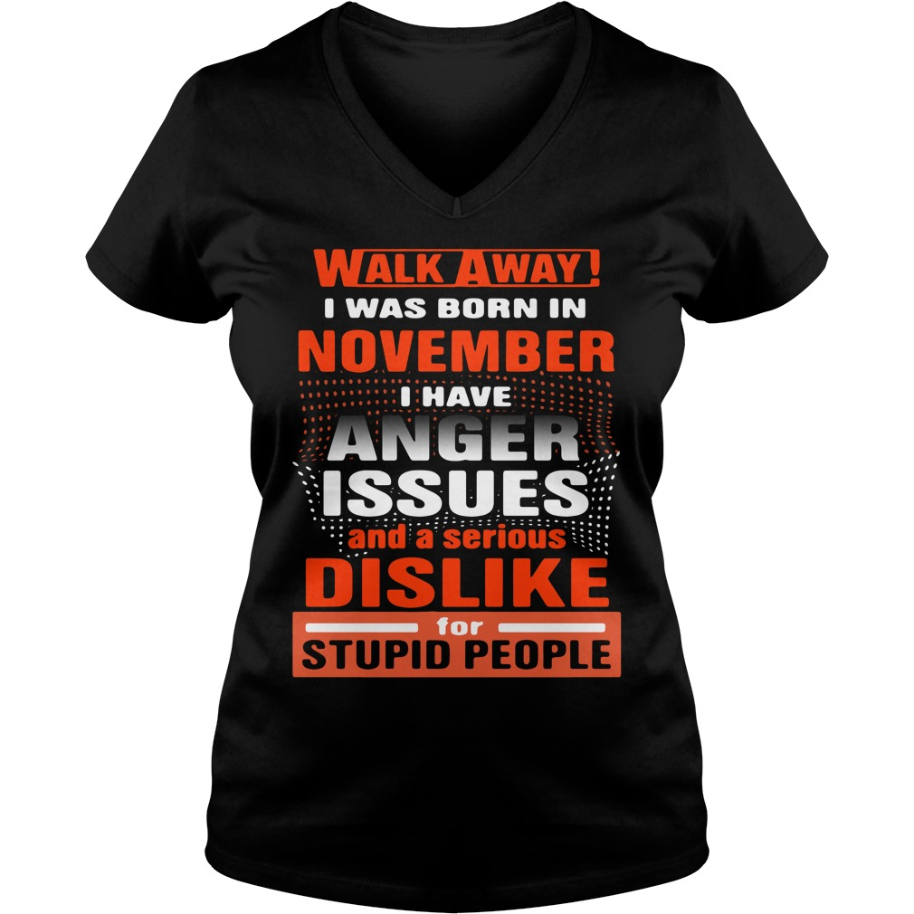Walk Away I Was Born In November I Have Anger Issues And A Serious Dislike Ladies v neck