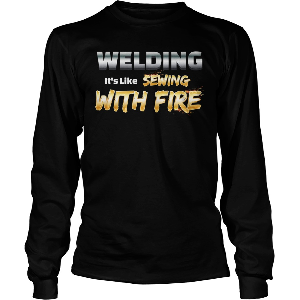Welding it's like sewing with fire longsleeve shirt