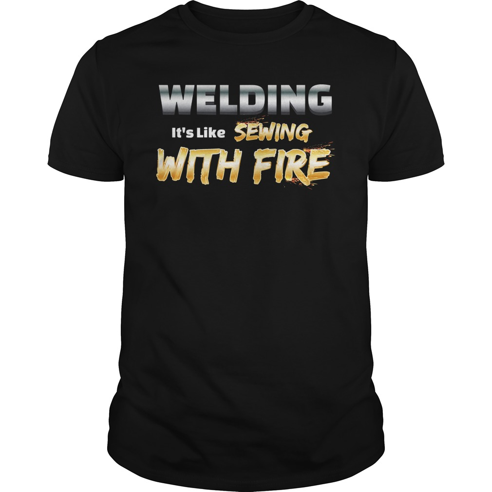 Welding it's like sewing with fire guys shirt