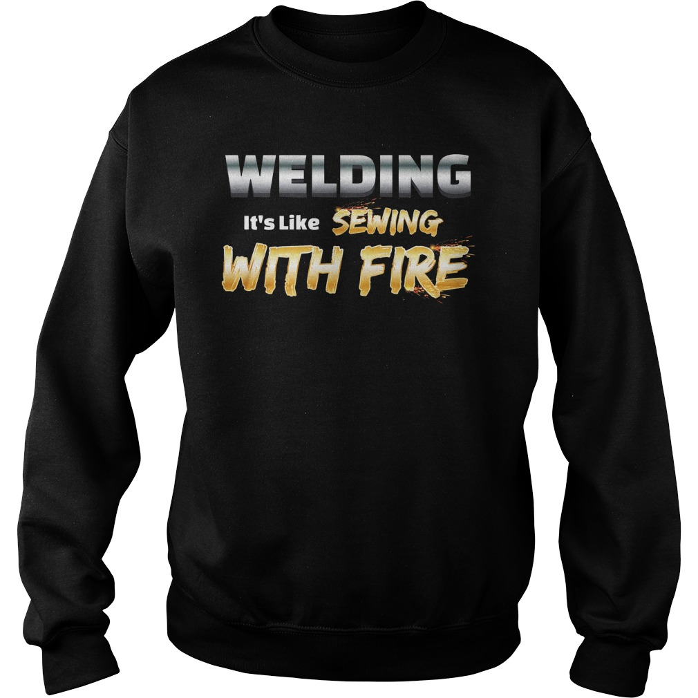 Welding it's like sewing with fire sweater