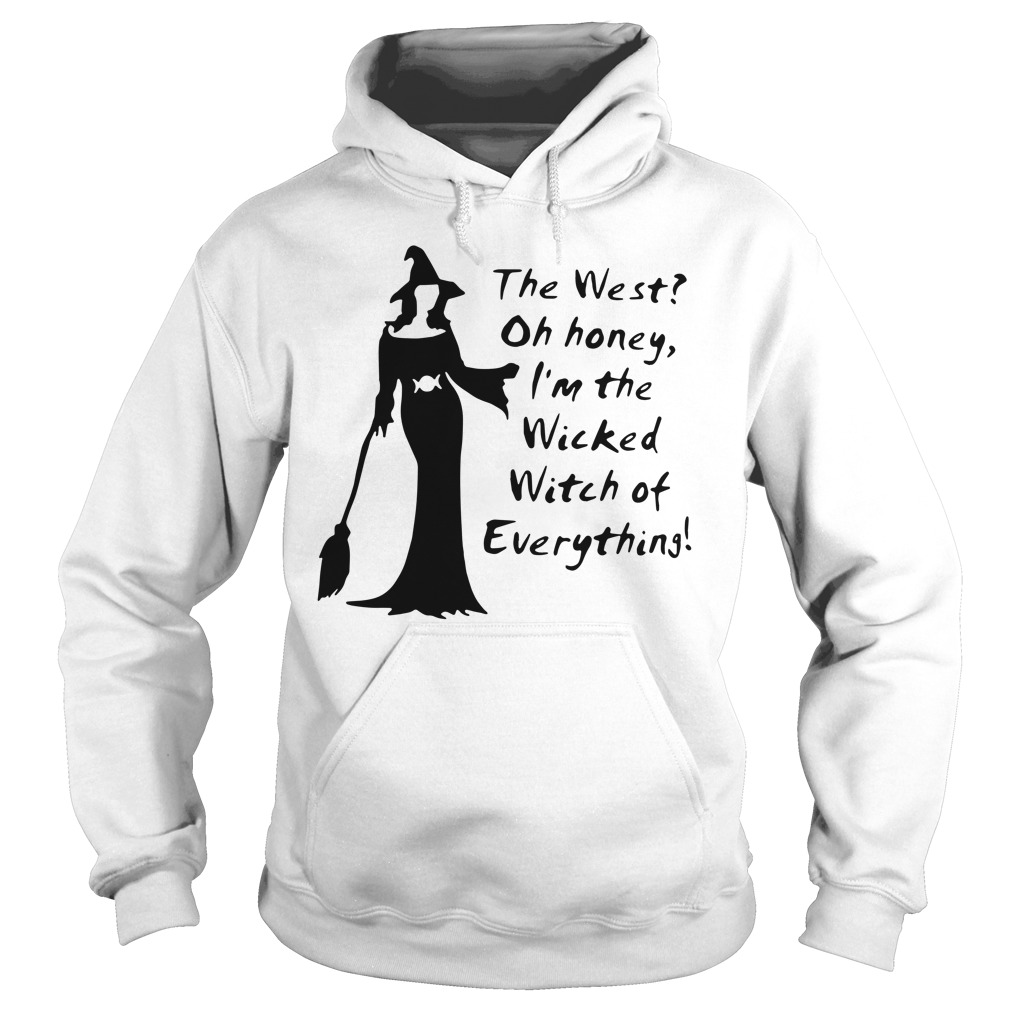 The west oh honey I'm the wicked witch of everything hoodie