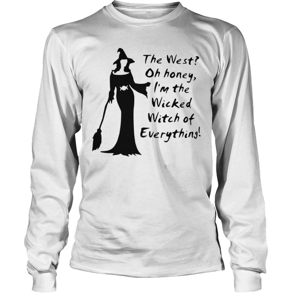 The west oh honey I'm the wicked witch of everything longsleeve shirt