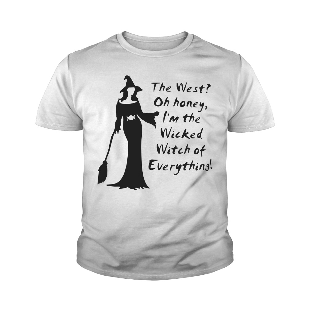 The west oh honey I'm the wicked witch of everything youth shirt