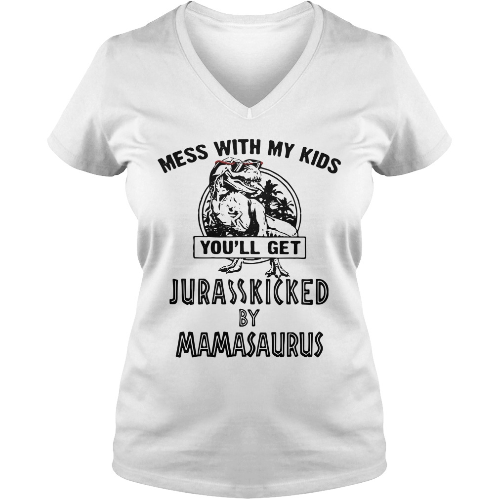 You will get Jurasskicked by Mamasaurus, mess with my children's Ladies v neck