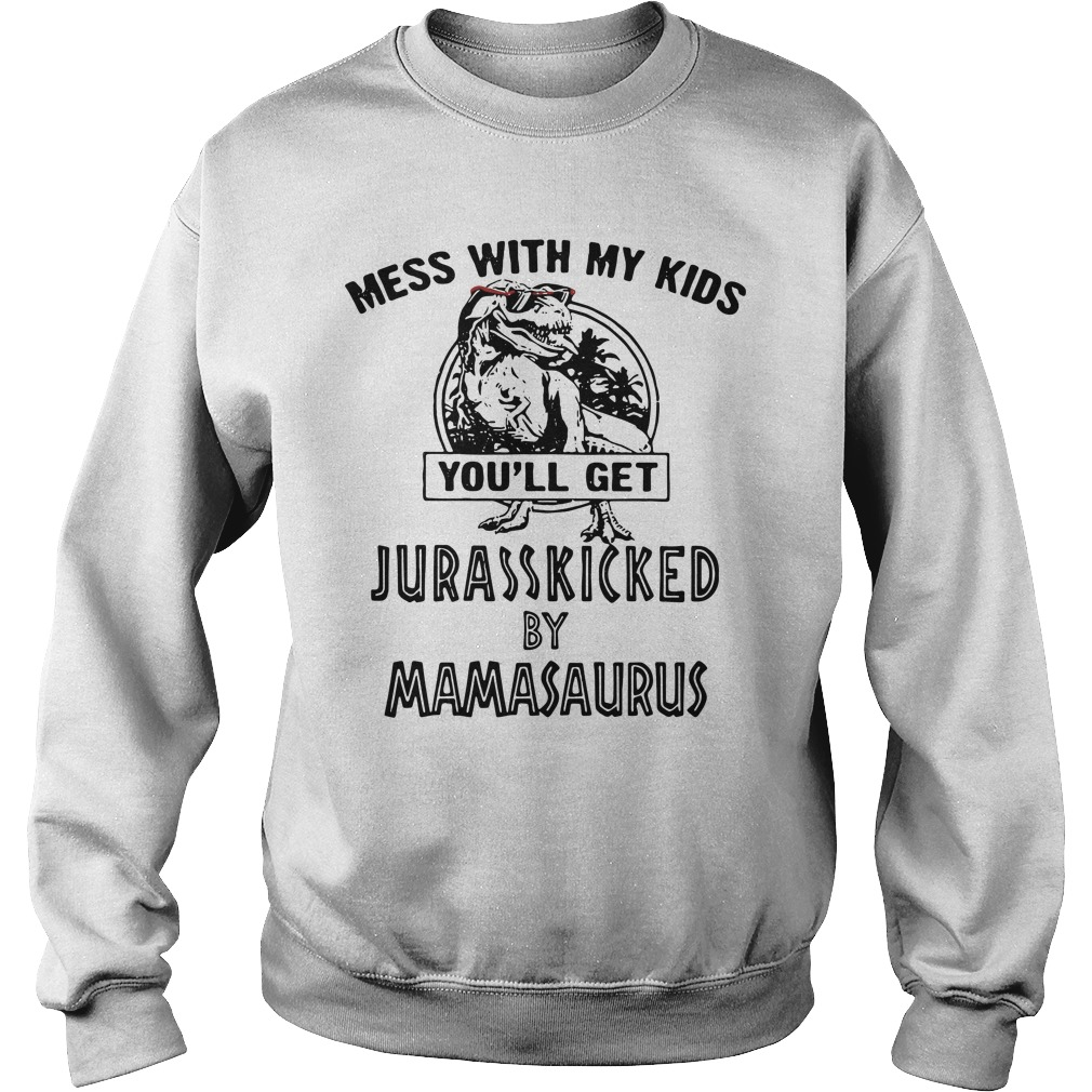 You will get Jurasskicked by Mamasaurus, mess with my children's Sweater
