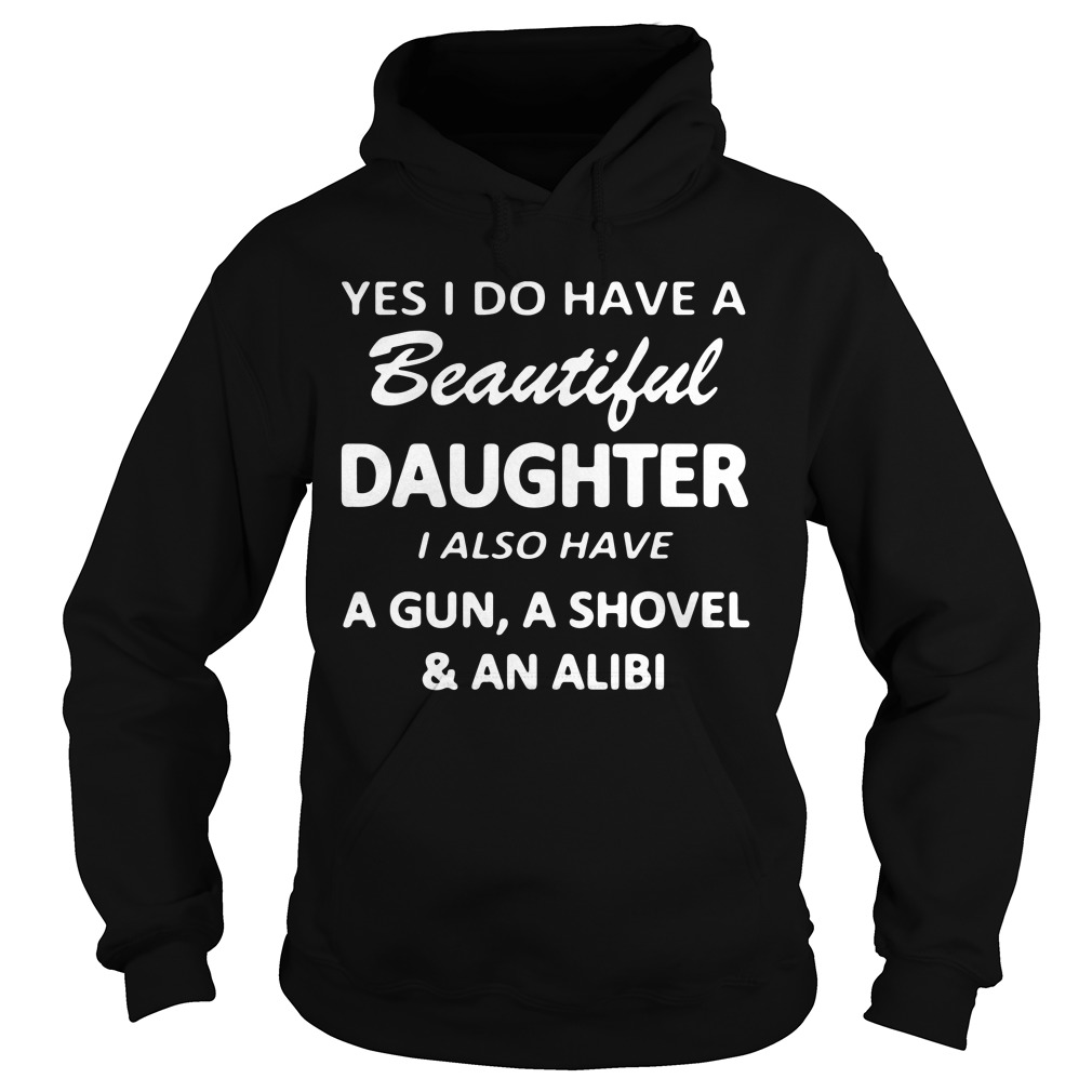 Yes I Do Have A Beautiful Daughter I Also Have A Gun A Shovel And An Alibi Hoodie