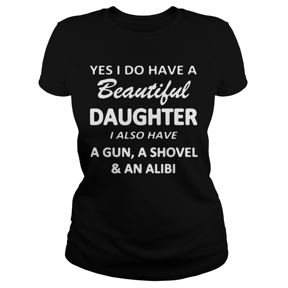 Yes I Do Have A Beautiful Daughter I Also Have A Gun A Shovel And An Alibi Ladies Shirt