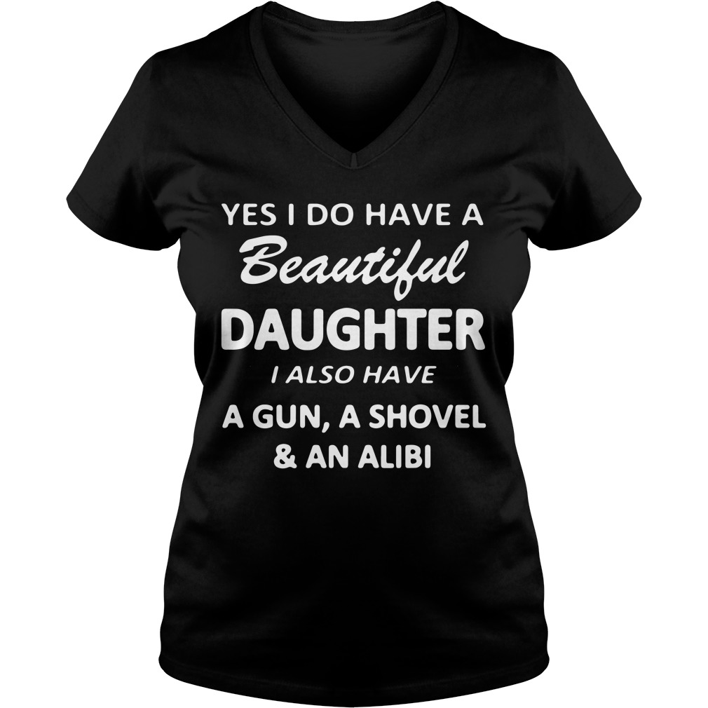 Yes I Do Have A Beautiful Daughter I Also Have A Gun A Shovel And An Alibi Ladies v neck