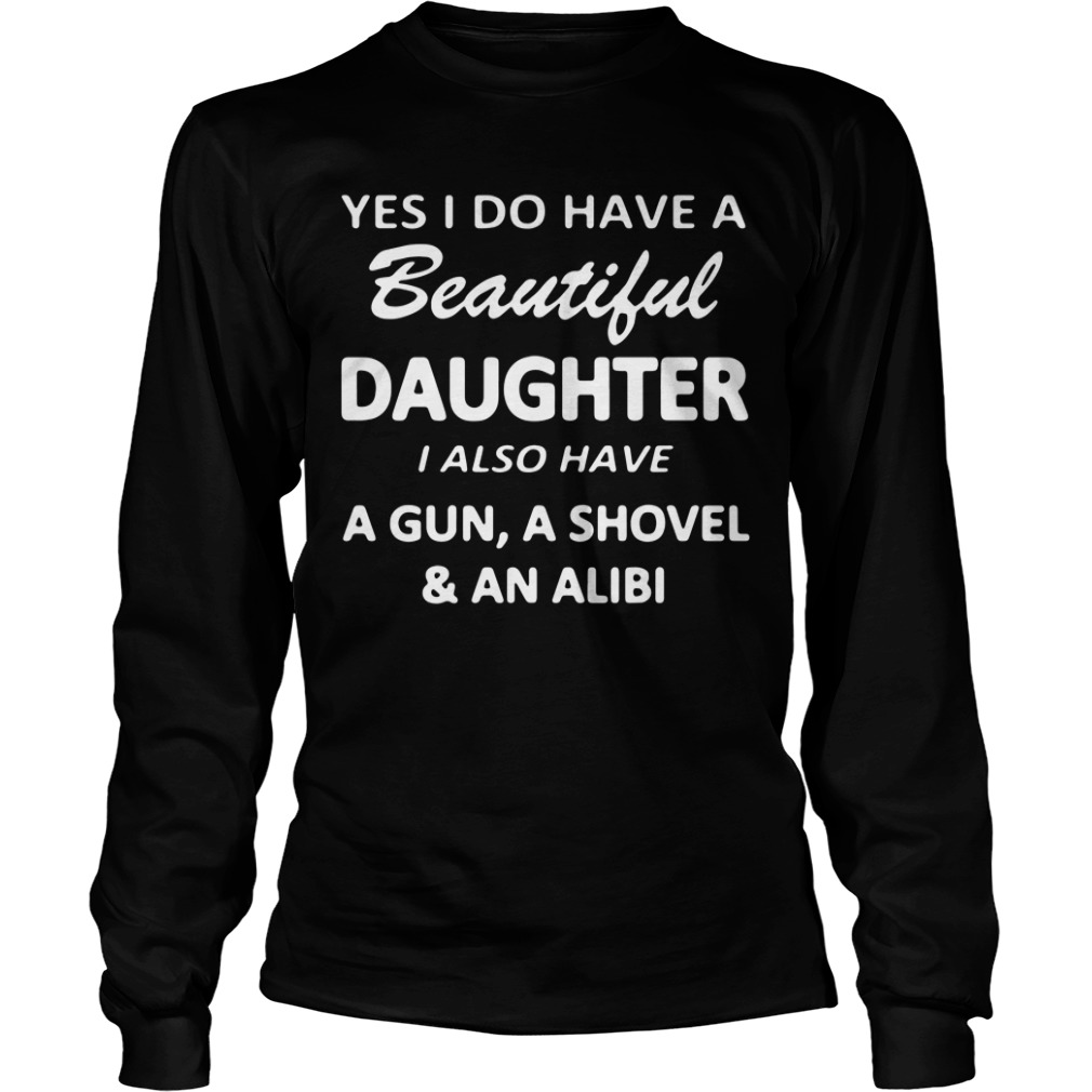 Yes I Do Have A Beautiful Daughter I Also Have A Gun A Shovel And An Alibi Longsleeve Shirt