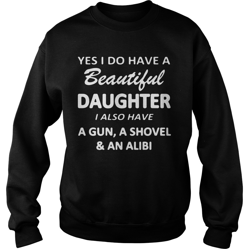 Yes I Do Have A Beautiful Daughter I Also Have A Gun A Shovel And An Alibi Sweater