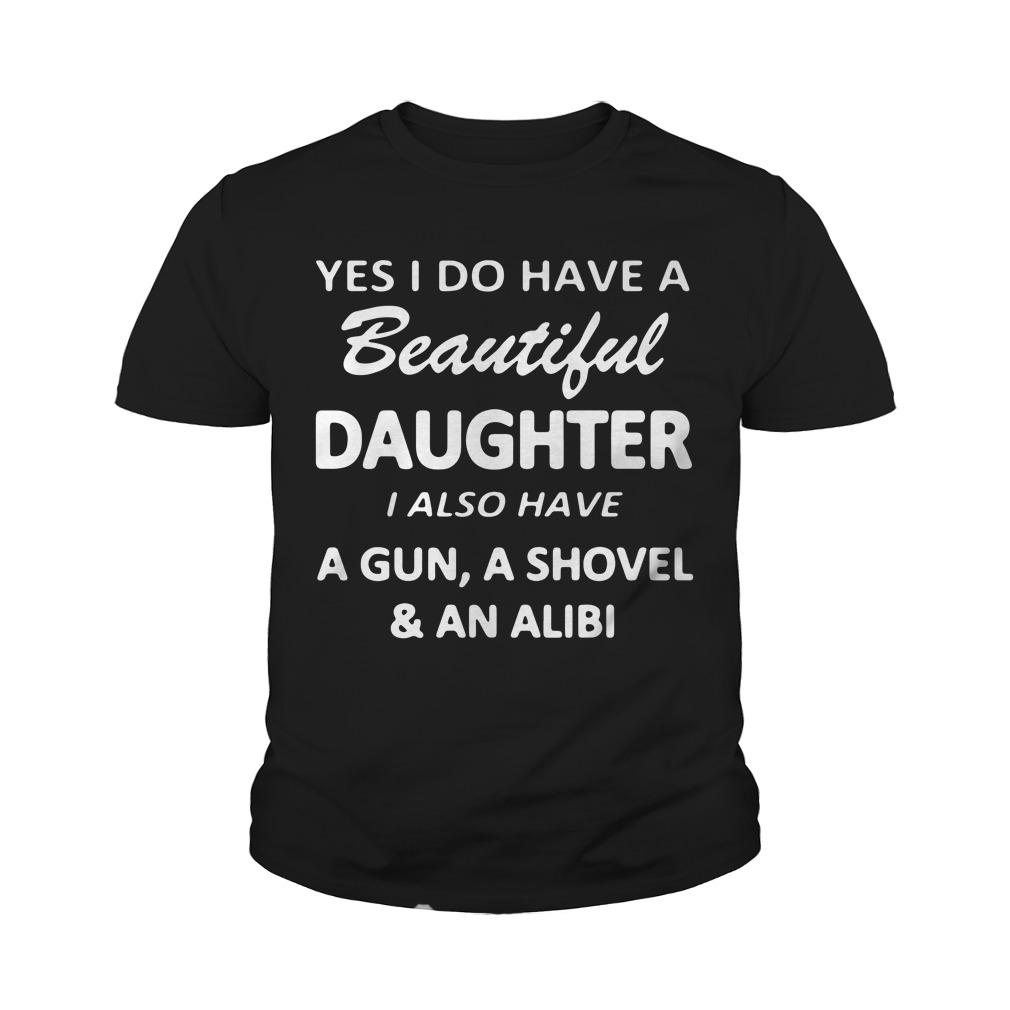 Yes I Do Have A Beautiful Daughter I Also Have A Gun A Shovel And An Alibi Youth Shirt