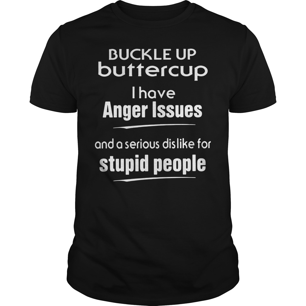 Buckle Up Buttercup I Have Anger Issues And A Serious Dislike For Stupid People Guys Shirt