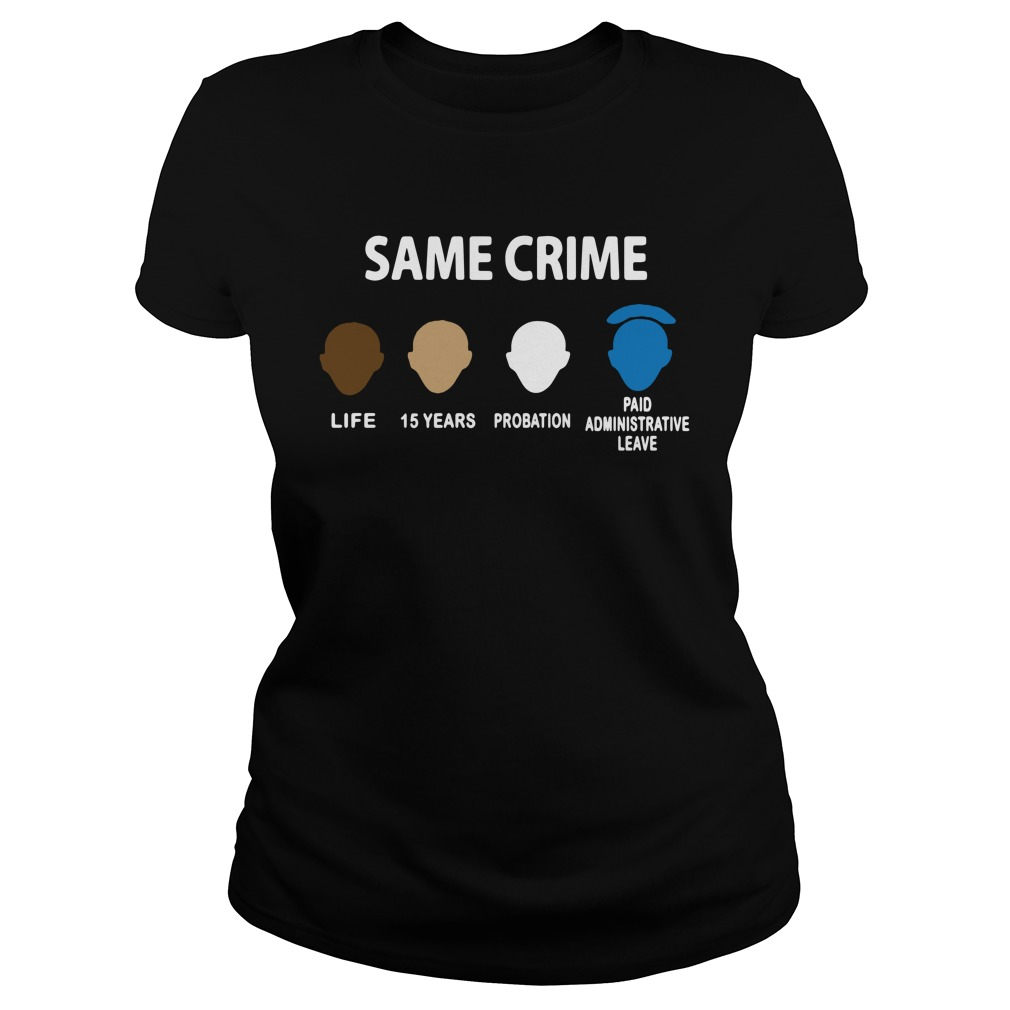 Same Crime Life 15 Years Probation Paid Administrative Leave Ladies Shirt