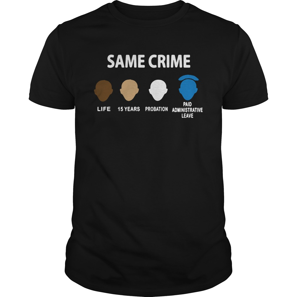 Same Crime Life 15 Years Probation Paid Administrative Leave Guys Shirt