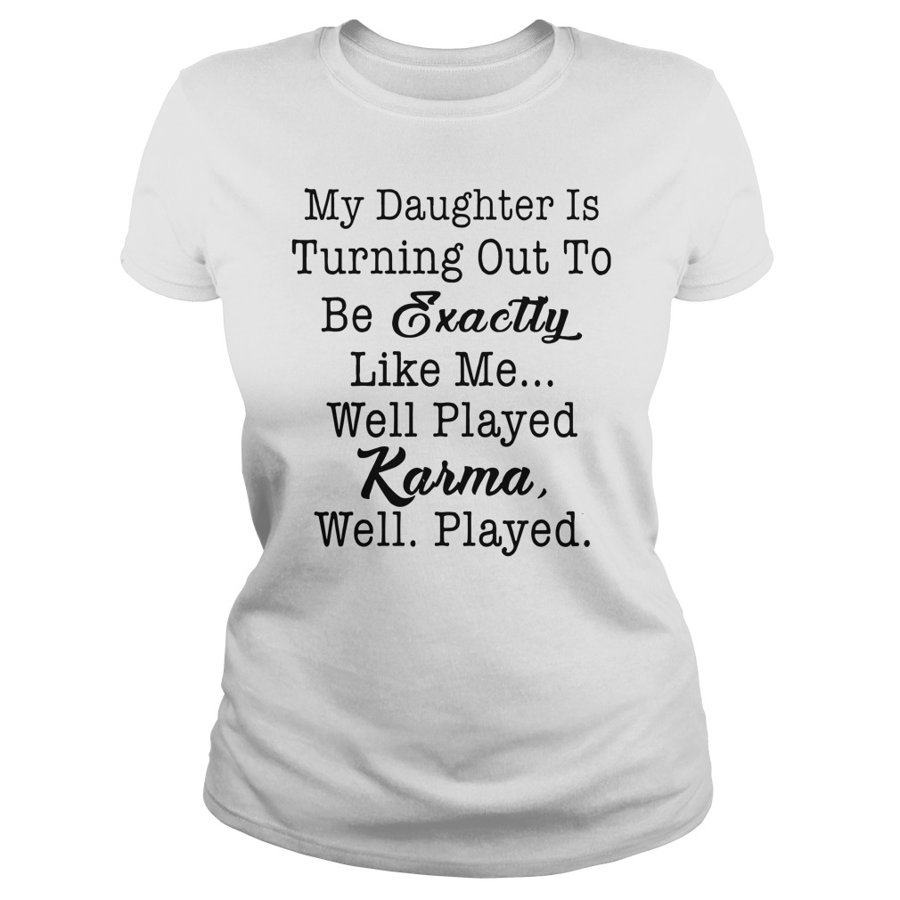 My daughter is turning out to be exactly like me well played karma well played ladies shirt