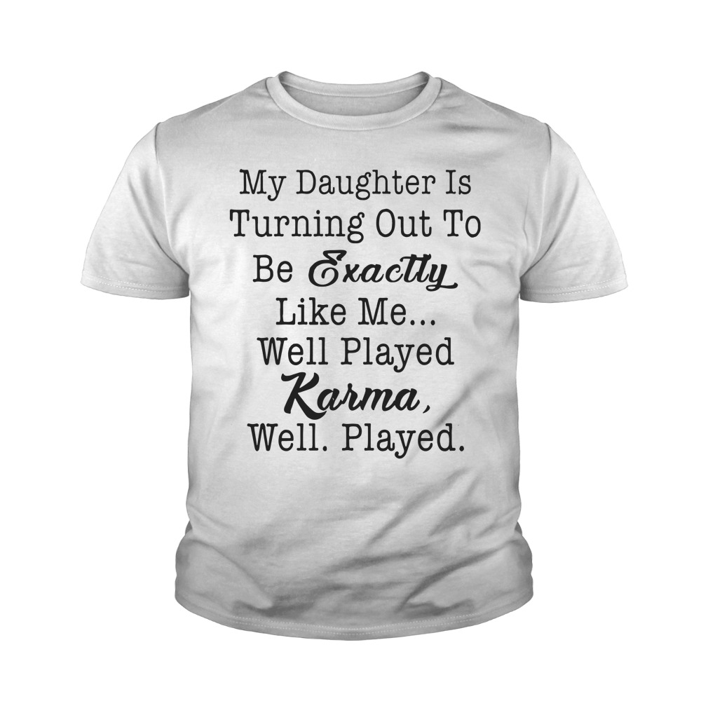 My daughter is turning out to be exactly like me well played karma well played youth shirt